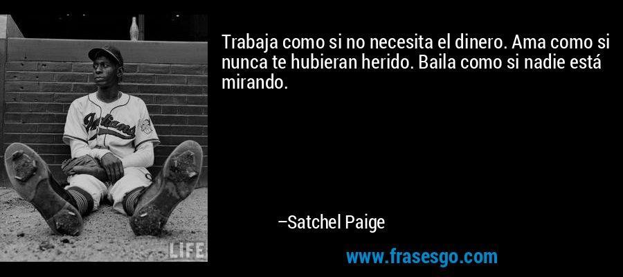 Trabaja como si no necesita el dinero. Ama como si nunca te hubieran herido. Baila como si nadie está mirando. – Satchel Paige