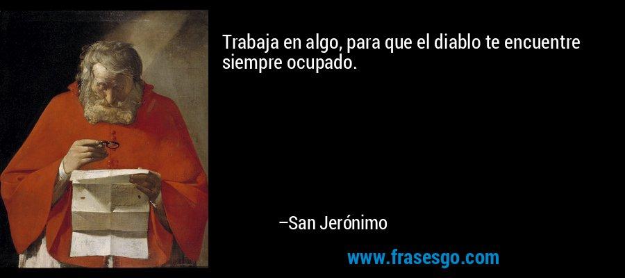 Trabaja en algo, para que el diablo te encuentre siempre ocupado. – San Jerónimo