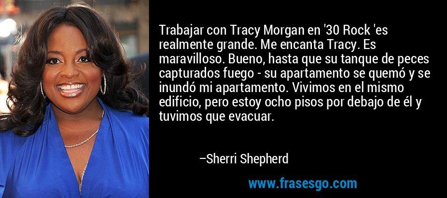 Trabajar con Tracy Morgan en '30 Rock 'es realmente grande. Me encanta Tracy. Es maravilloso. Bueno, hasta que su tanque de peces capturados fuego - su apartamento se quemó y se inundó mi apartamento. Vivimos en el mismo edificio, pero estoy ocho pisos por debajo de él y tuvimos que evacuar. – Sherri Shepherd