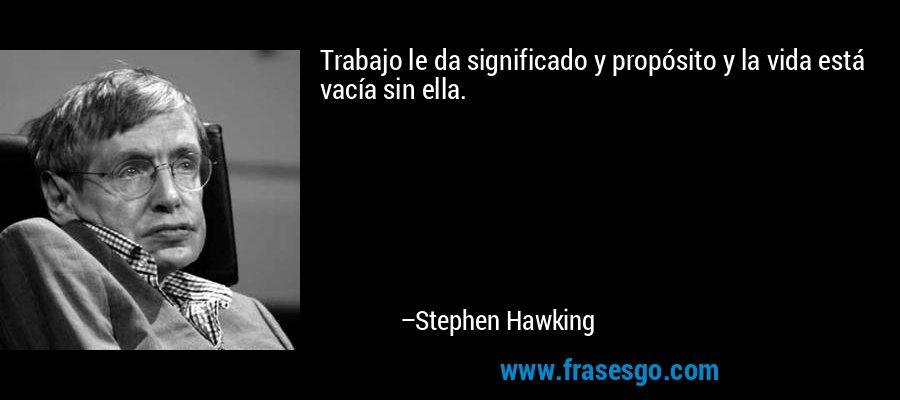 Trabajo le da significado y propósito y la vida está vacía sin ella. – Stephen Hawking
