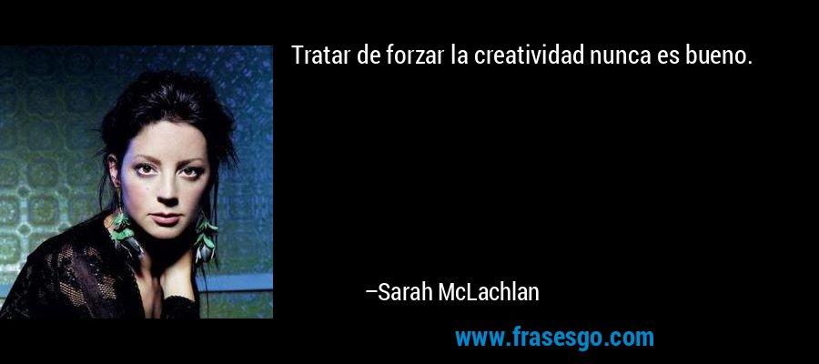 Tratar de forzar la creatividad nunca es bueno. – Sarah McLachlan