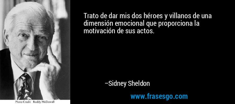 Trato de dar mis dos héroes y villanos de una dimensión emocional que proporciona la motivación de sus actos. – Sidney Sheldon