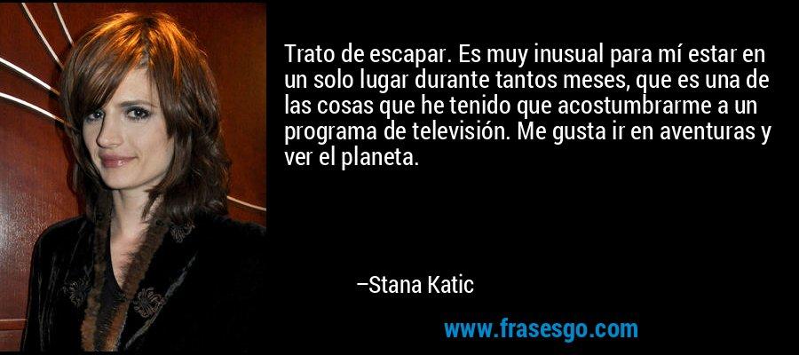 Trato de escapar. Es muy inusual para mí estar en un solo lugar durante tantos meses, que es una de las cosas que he tenido que acostumbrarme a un programa de televisión. Me gusta ir en aventuras y ver el planeta. – Stana Katic