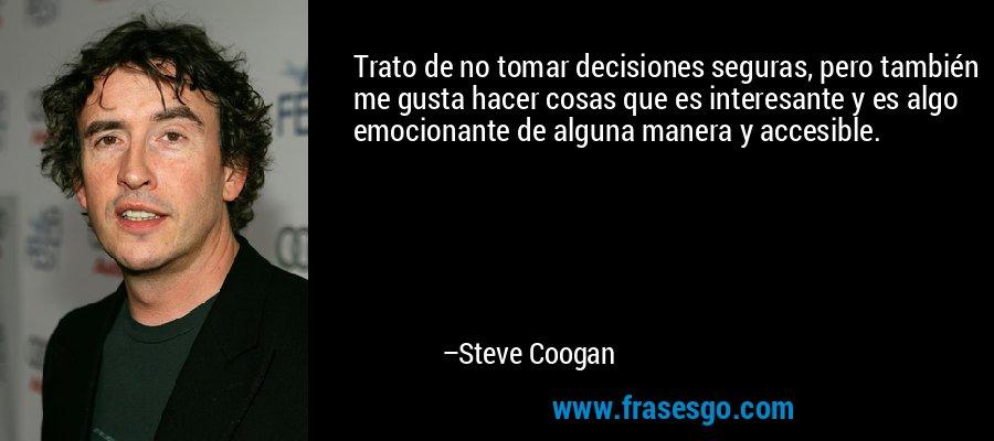 Trato de no tomar decisiones seguras, pero también me gusta hacer cosas que es interesante y es algo emocionante de alguna manera y accesible. – Steve Coogan