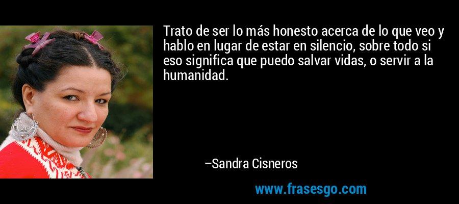 Trato de ser lo más honesto acerca de lo que veo y hablo en lugar de estar en silencio, sobre todo si eso significa que puedo salvar vidas, o servir a la humanidad. – Sandra Cisneros
