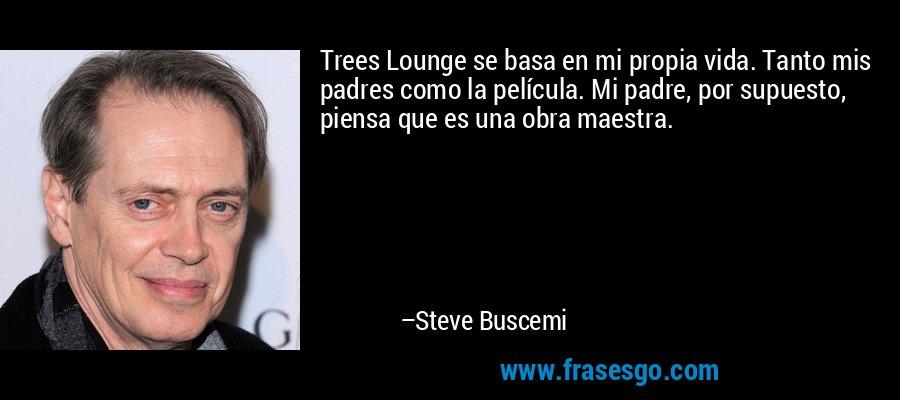 Trees Lounge se basa en mi propia vida. Tanto mis padres como la película. Mi padre, por supuesto, piensa que es una obra maestra. – Steve Buscemi
