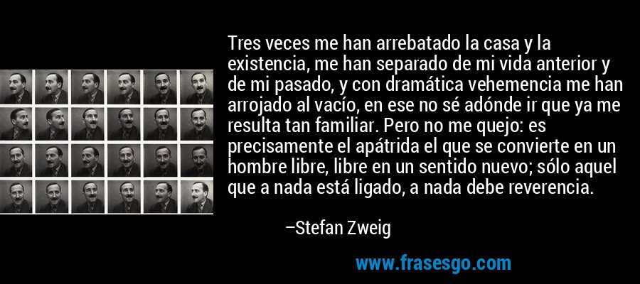 Tres veces me han arrebatado la casa y la existencia, me han separado de mi vida anterior y de mi pasado, y con dramática vehemencia me han arrojado al vacío, en ese no sé adónde ir que ya me resulta tan familiar. Pero no me quejo: es precisamente el apátrida el que se convierte en un hombre libre, libre en un sentido nuevo; sólo aquel que a nada está ligado, a nada debe reverencia. – Stefan Zweig