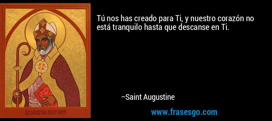 Tú nos has creado para Ti, y nuestro corazón no está tranquilo hasta que descanse en Ti. – Saint Augustine