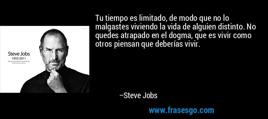 Tu tiempo es limitado, de modo que no lo malgastes viviendo la vida de alguien distinto. No quedes atrapado en el dogma, que es vivir como otros piensan que deberías vivir. – Steve Jobs