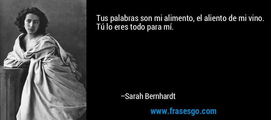 Tus palabras son mi alimento, el aliento de mi vino. Tú lo eres todo para mí. – Sarah Bernhardt