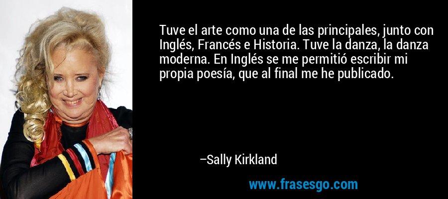 Tuve el arte como una de las principales, junto con Inglés, Francés e Historia. Tuve la danza, la danza moderna. En Inglés se me permitió escribir mi propia poesía, que al final me he publicado. – Sally Kirkland