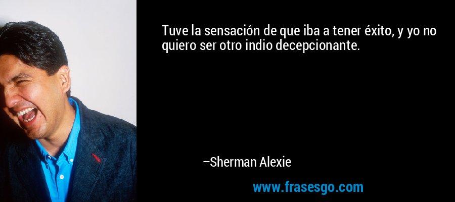 Tuve la sensación de que iba a tener éxito, y yo no quiero ser otro indio decepcionante. – Sherman Alexie