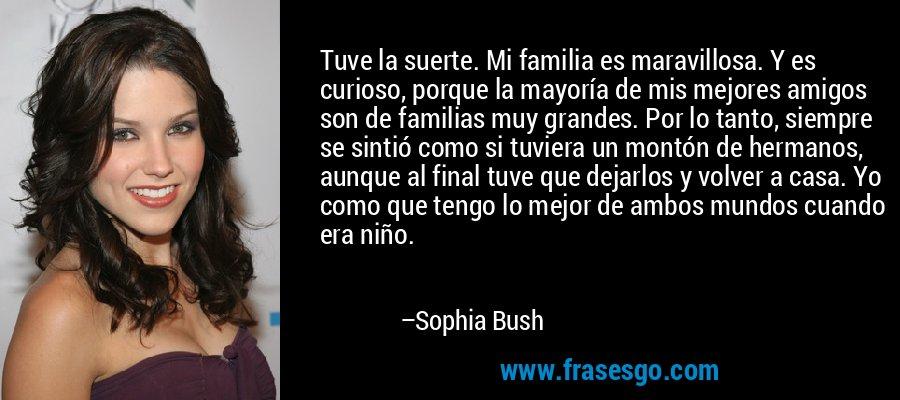 Tuve la suerte. Mi familia es maravillosa. Y es curioso, porque la mayoría de mis mejores amigos son de familias muy grandes. Por lo tanto, siempre se sintió como si tuviera un montón de hermanos, aunque al final tuve que dejarlos y volver a casa. Yo como que tengo lo mejor de ambos mundos cuando era niño. – Sophia Bush