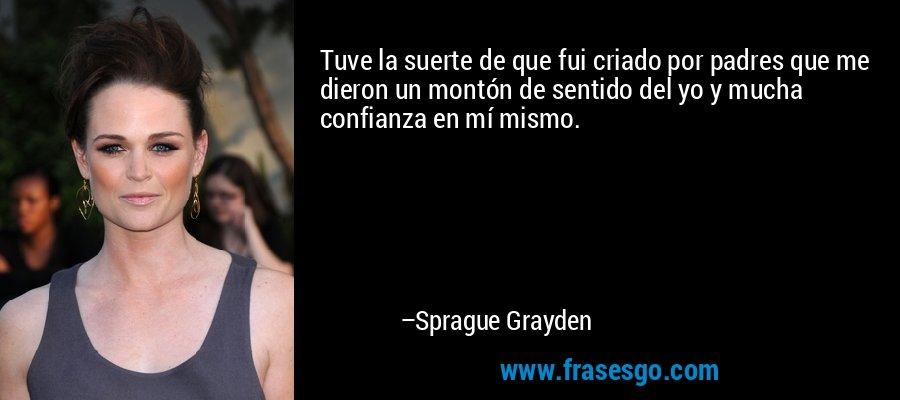 Tuve la suerte de que fui criado por padres que me dieron un montón de sentido del yo y mucha confianza en mí mismo. – Sprague Grayden