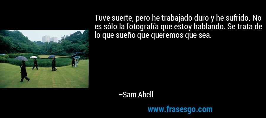 Tuve suerte, pero he trabajado duro y he sufrido. No es sólo la fotografía que estoy hablando. Se trata de lo que sueño que queremos que sea. – Sam Abell