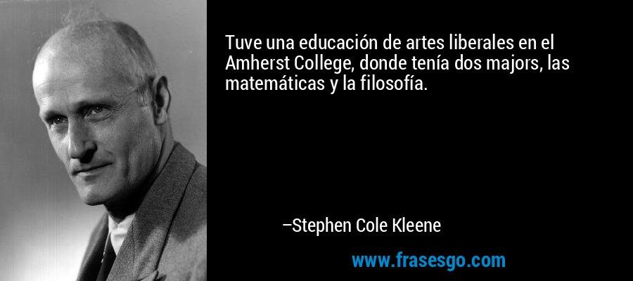 Tuve una educación de artes liberales en el Amherst College, donde tenía dos majors, las matemáticas y la filosofía. – Stephen Cole Kleene