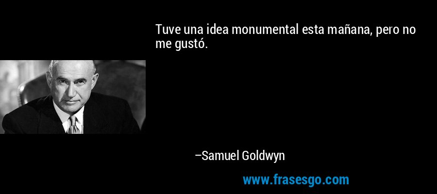 Tuve una idea monumental esta mañana, pero no me gustó. – Samuel Goldwyn