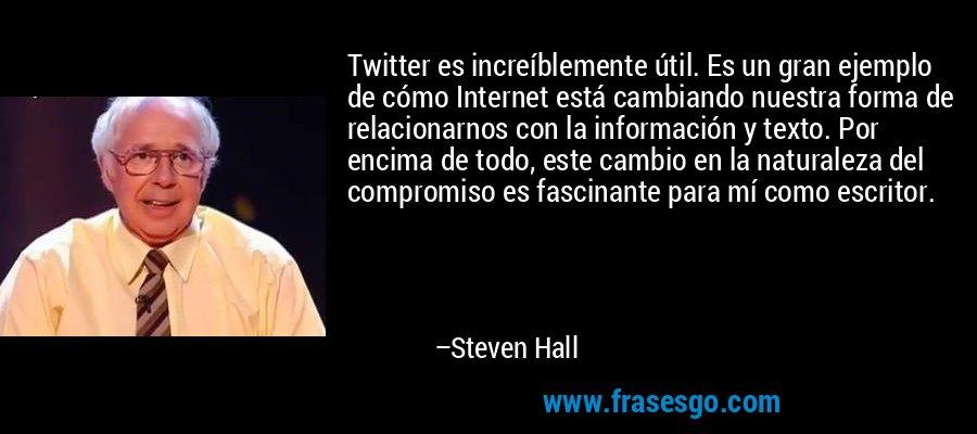 Twitter es increíblemente útil. Es un gran ejemplo de cómo Internet está cambiando nuestra forma de relacionarnos con la información y texto. Por encima de todo, este cambio en la naturaleza del compromiso es fascinante para mí como escritor. – Steven Hall