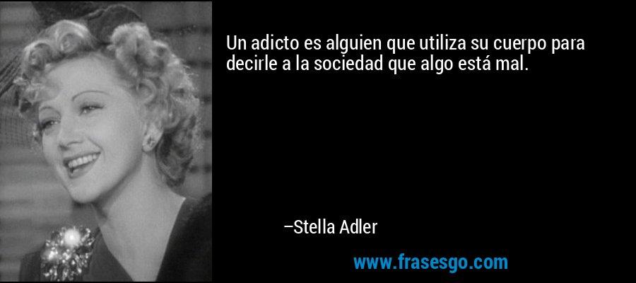 Un adicto es alguien que utiliza su cuerpo para decirle a la sociedad que algo está mal. – Stella Adler
