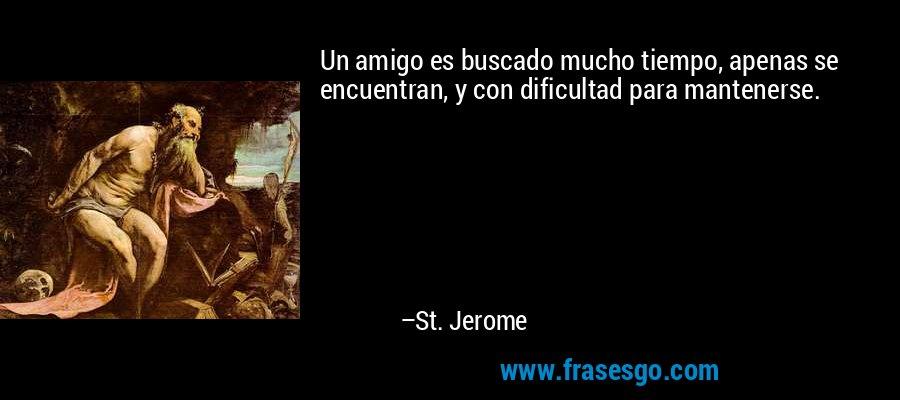 Un amigo es buscado mucho tiempo, apenas se encuentran, y con dificultad para mantenerse. – St. Jerome