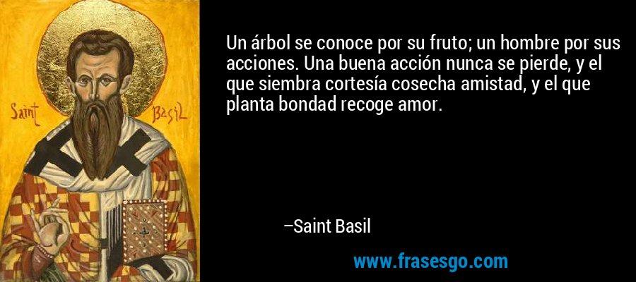 Un árbol se conoce por su fruto; un hombre por sus acciones. Una buena acción nunca se pierde, y el que siembra cortesía cosecha amistad, y el que planta bondad recoge amor. – Saint Basil