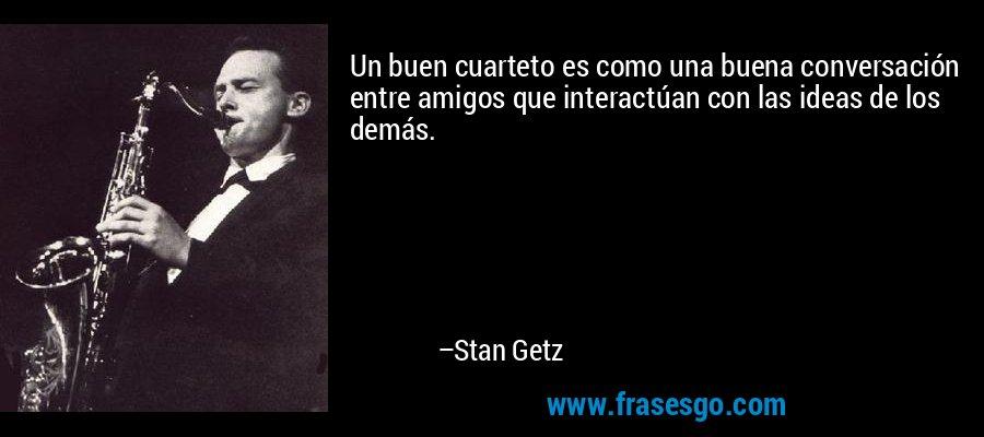 Un buen cuarteto es como una buena conversación entre amigos que interactúan con las ideas de los demás. – Stan Getz