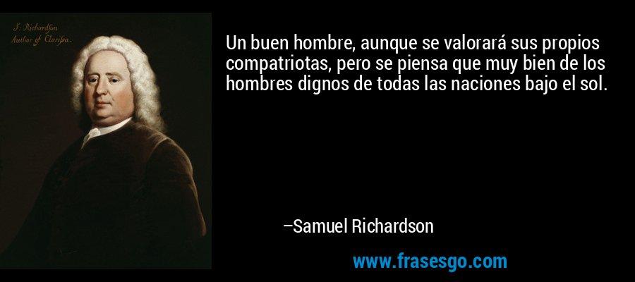Un buen hombre, aunque se valorará sus propios compatriotas, pero se piensa que muy bien de los hombres dignos de todas las naciones bajo el sol. – Samuel Richardson