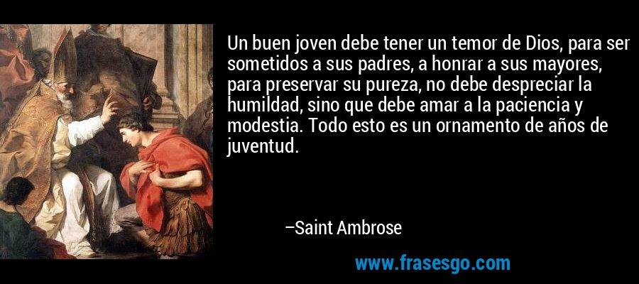 Un buen joven debe tener un temor de Dios, para ser sometidos a sus padres, a honrar a sus mayores, para preservar su pureza, no debe despreciar la humildad, sino que debe amar a la paciencia y modestia. Todo esto es un ornamento de años de juventud. – Saint Ambrose