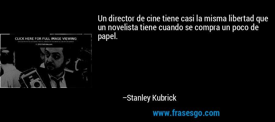 Un director de cine tiene casi la misma libertad que un novelista tiene cuando se compra un poco de papel. – Stanley Kubrick