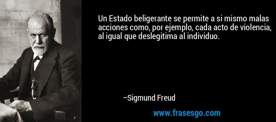 Un Estado beligerante se permite a si mismo malas acciones como, por ejemplo, cada acto de violencia, al igual que deslegitima al individuo. – Sigmund Freud