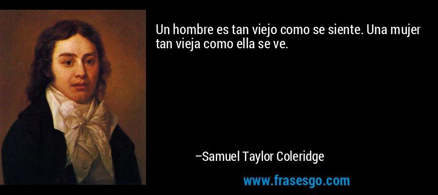 Un hombre es tan viejo como se siente. Una mujer tan vieja como ella se ve. – Samuel Taylor Coleridge