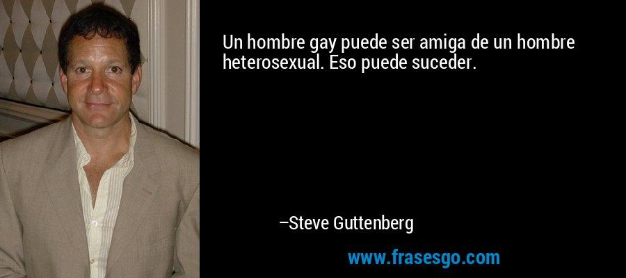 Un hombre gay puede ser amiga de un hombre heterosexual. Eso puede suceder. – Steve Guttenberg