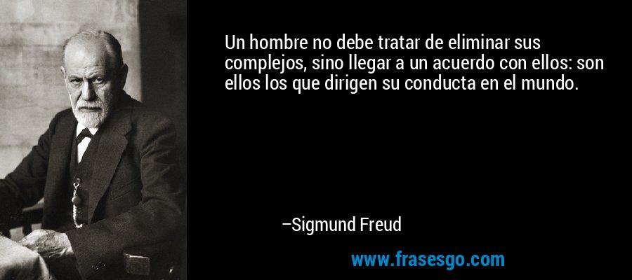 Un hombre no debe tratar de eliminar sus complejos, sino llegar a un acuerdo con ellos: son ellos los que dirigen su conducta en el mundo. – Sigmund Freud