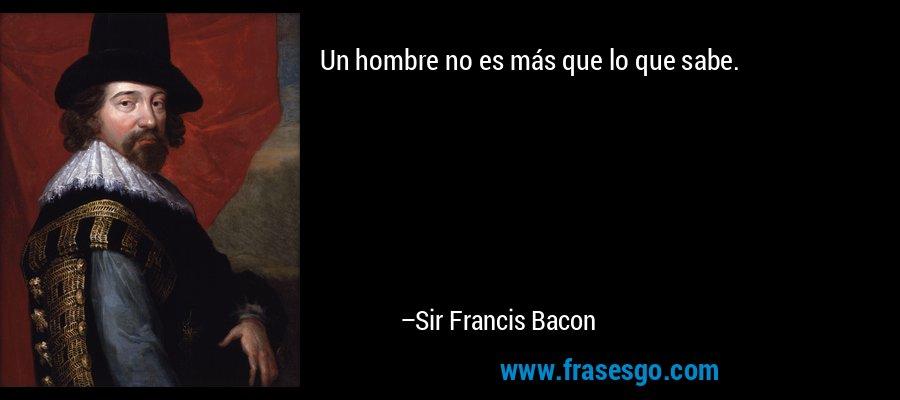 Un hombre no es más que lo que sabe. – Sir Francis Bacon