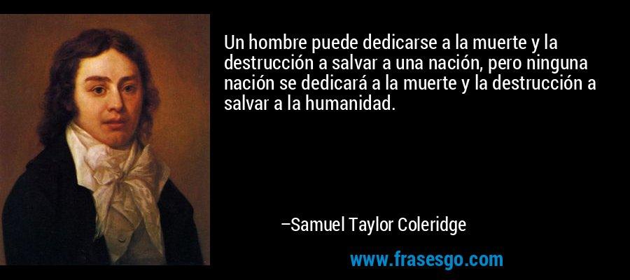 Un hombre puede dedicarse a la muerte y la destrucción a salvar a una nación, pero ninguna nación se dedicará a la muerte y la destrucción a salvar a la humanidad. – Samuel Taylor Coleridge