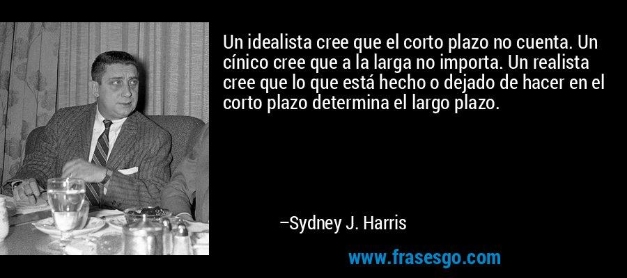 Un idealista cree que el corto plazo no cuenta. Un cínico cree que a la larga no importa. Un realista cree que lo que está hecho o dejado de hacer en el corto plazo determina el largo plazo. – Sydney J. Harris