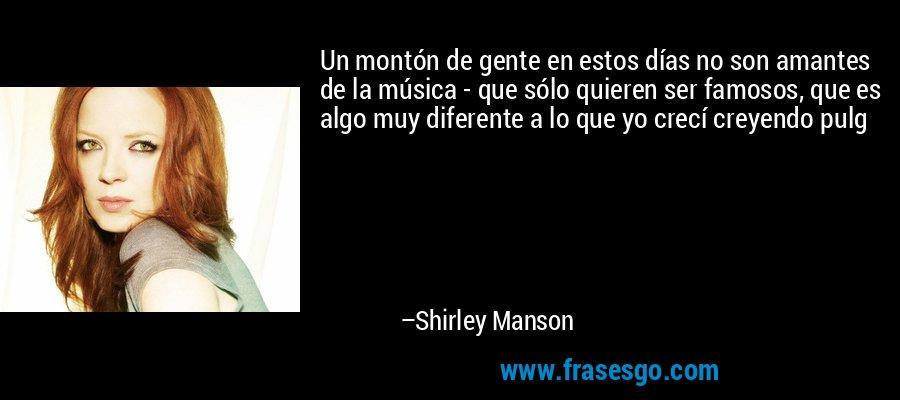 Un montón de gente en estos días no son amantes de la música - que sólo quieren ser famosos, que es algo muy diferente a lo que yo crecí creyendo pulg – Shirley Manson