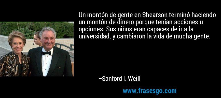 Un montón de gente en Shearson terminó haciendo un montón de dinero porque tenían acciones u opciones. Sus niños eran capaces de ir a la universidad, y cambiaron la vida de mucha gente. – Sanford I. Weill