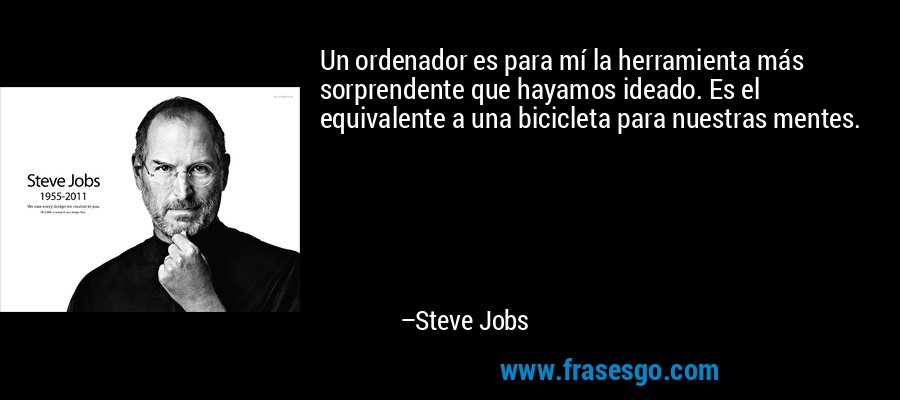 Un ordenador es para mí la herramienta más sorprendente que hayamos ideado. Es el equivalente a una bicicleta para nuestras mentes.  – Steve Jobs