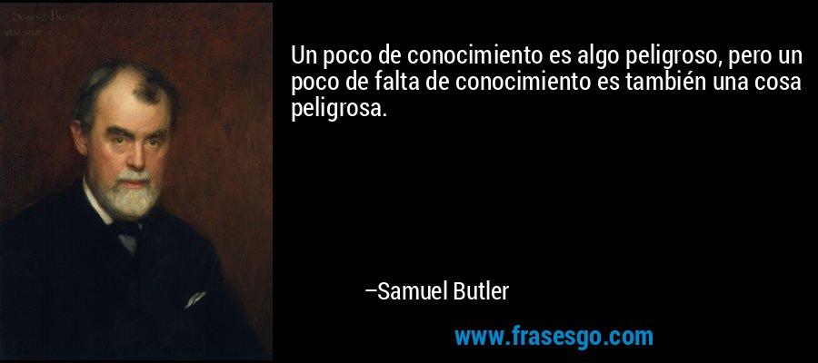 Un poco de conocimiento es algo peligroso, pero un poco de falta de conocimiento es también una cosa peligrosa. – Samuel Butler
