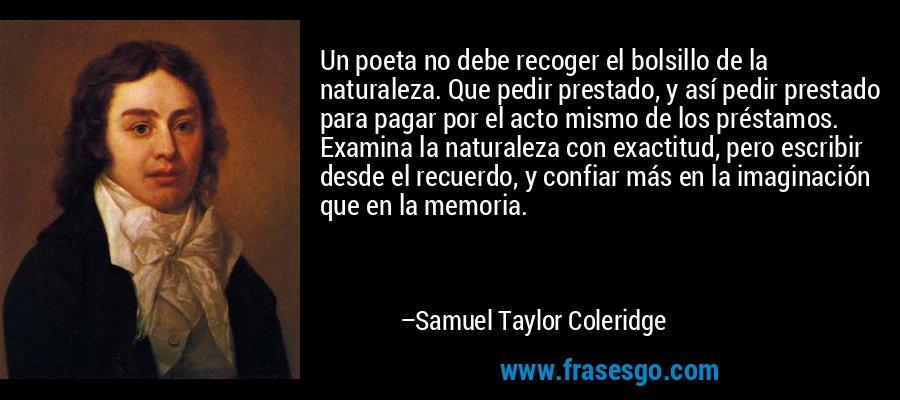 Un poeta no debe recoger el bolsillo de la naturaleza. Que pedir prestado, y así pedir prestado para pagar por el acto mismo de los préstamos. Examina la naturaleza con exactitud, pero escribir desde el recuerdo, y confiar más en la imaginación que en la memoria. – Samuel Taylor Coleridge