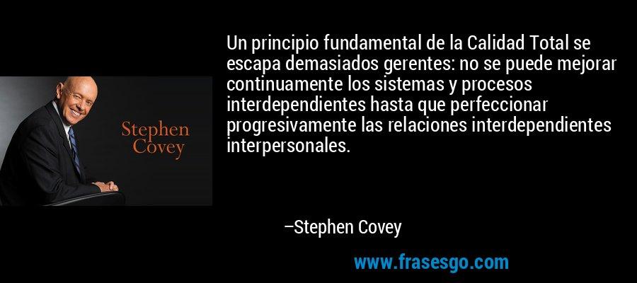 Un principio fundamental de la Calidad Total se escapa demasiados gerentes: no se puede mejorar continuamente los sistemas y procesos interdependientes hasta que perfeccionar progresivamente las relaciones interdependientes interpersonales. – Stephen Covey