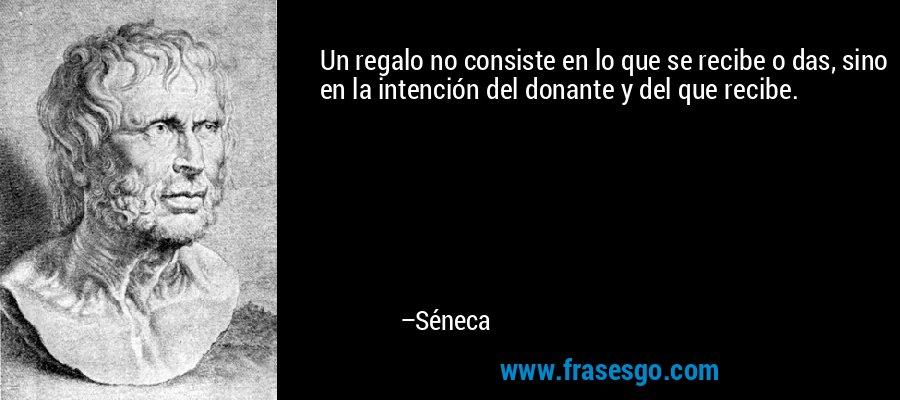 Un regalo no consiste en lo que se recibe o das, sino en la intención del donante y del que recibe. – Séneca