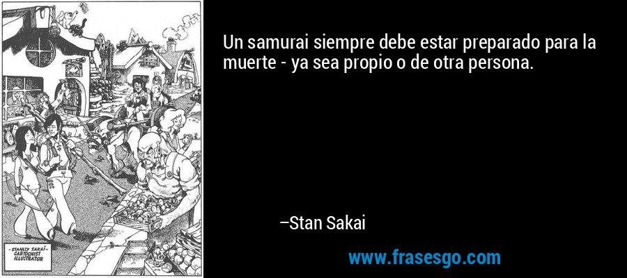 Un samurai siempre debe estar preparado para la muerte - ya sea propio o de otra persona. – Stan Sakai