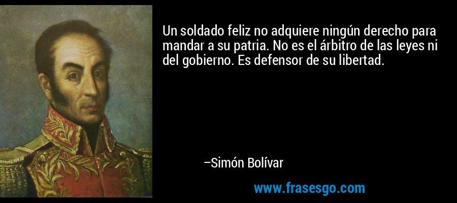 Un soldado feliz no adquiere ningún derecho para mandar a su patria. No es el árbitro de las leyes ni del gobierno. Es defensor de su libertad. – Simón Bolívar