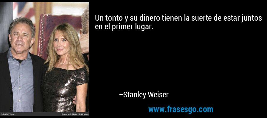 Un tonto y su dinero tienen la suerte de estar juntos en el primer lugar. – Stanley Weiser