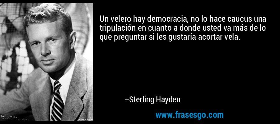 Un velero hay democracia, no lo hace caucus una tripulación en cuanto a donde usted va más de lo que preguntar si les gustaría acortar vela. – Sterling Hayden