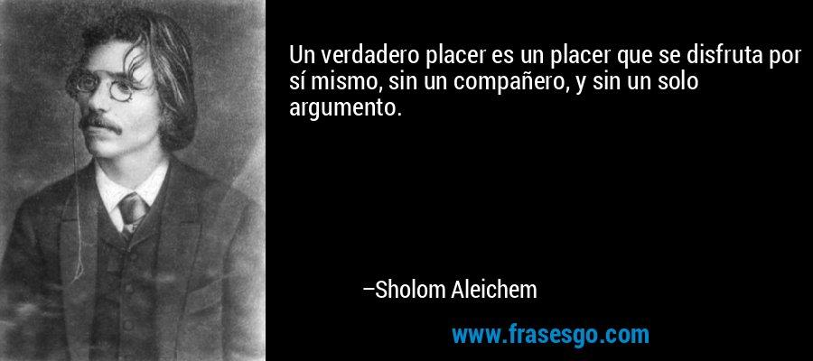 Un verdadero placer es un placer que se disfruta por sí mismo, sin un compañero, y sin un solo argumento. – Sholom Aleichem