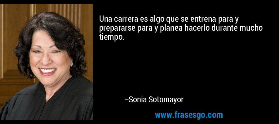 Una carrera es algo que se entrena para y prepararse para y planea hacerlo durante mucho tiempo. – Sonia Sotomayor