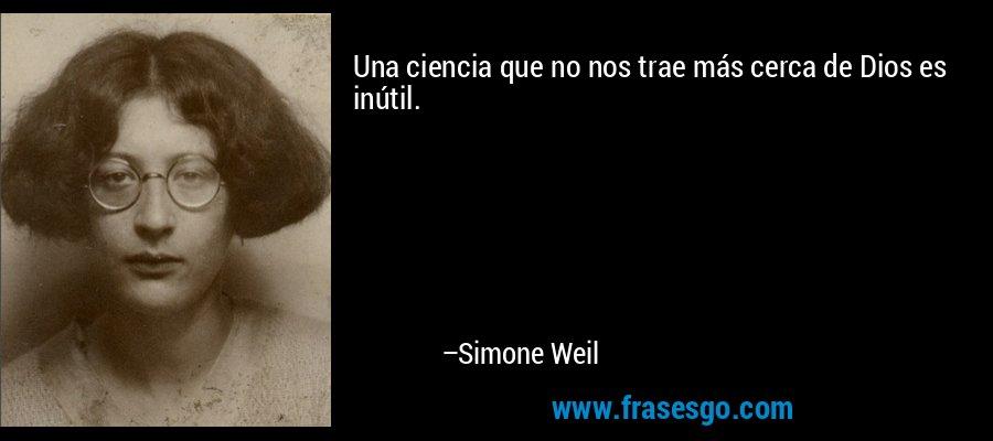 Una ciencia que no nos trae más cerca de Dios es inútil. – Simone Weil